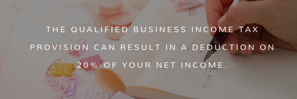 The Qualified Business Income tax provision can result in a deduction on 20% of your net income
