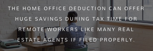 The Home Office deduction can offer huge savings for remote workers like many Real Estate Agents if filed properly.